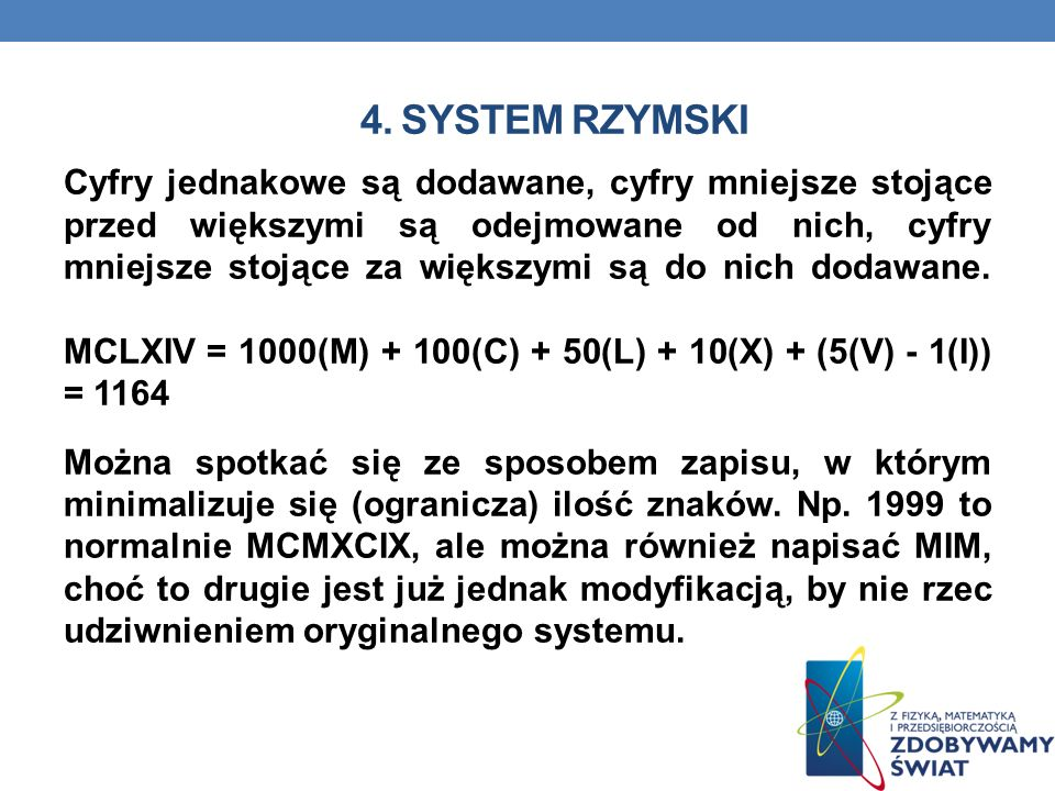 4. SYSTEM RZYMSKI Cyfry jednakowe są dodawane, cyfry mniejsze stojące przed większymi są odejmowane od nich, cyfry mniejsze stojące za większymi są do