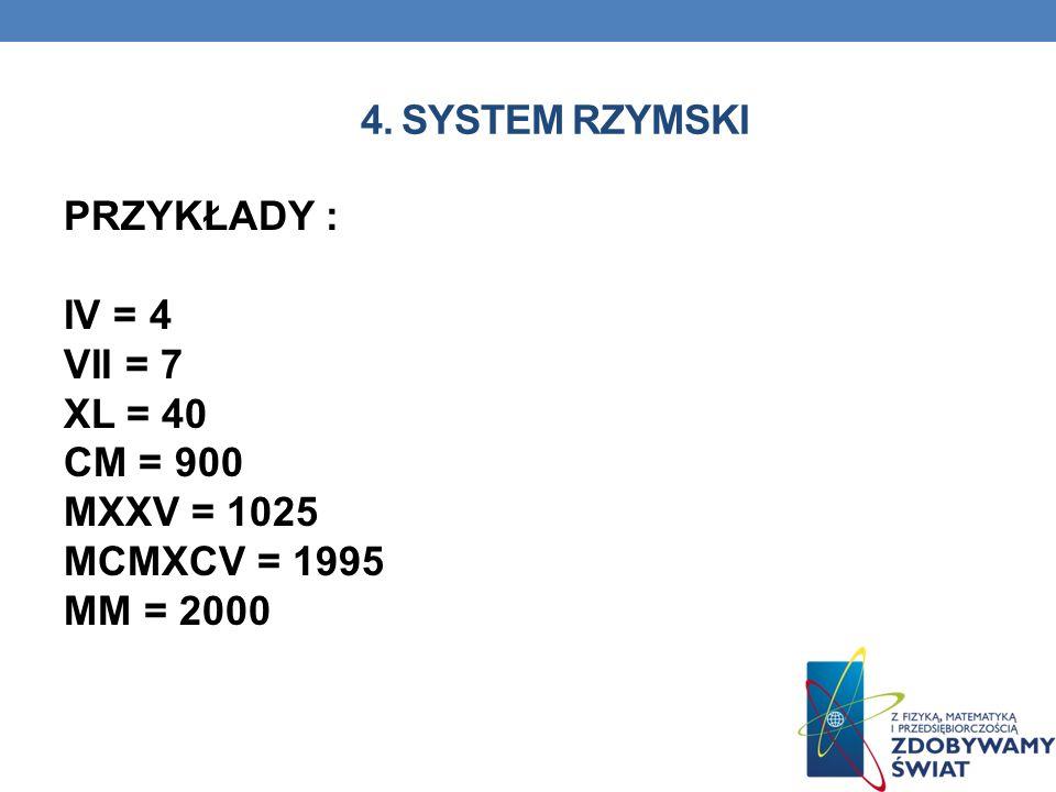 4. SYSTEM RZYMSKI PRZYKŁADY : IV = 4 VII = 7 XL = 40 CM = 900 MXXV = 1025 MCMXCV = 1995 MM = 2000