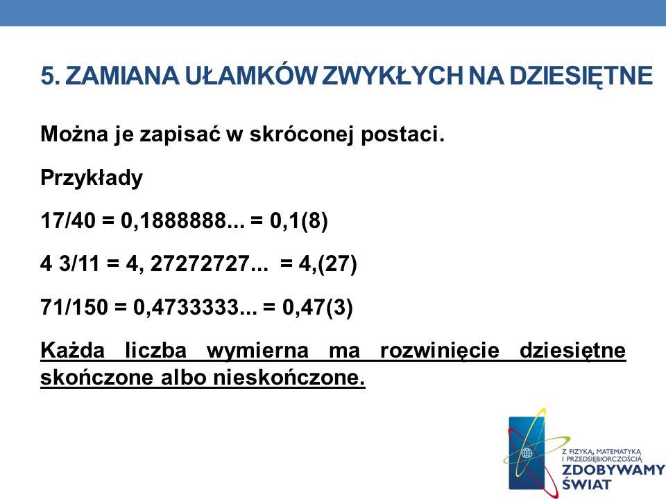5. ZAMIANA UŁAMKÓW ZWYKŁYCH NA DZIESIĘTNE Można je zapisać w skróconej postaci. Przykłady 17/40 = 0,1888888... = 0,1(8) 4 3/11 = 4, 27272727... = 4,(2