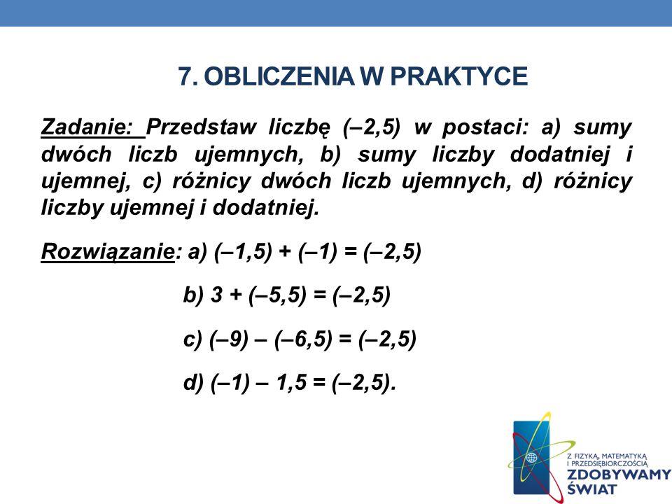 7. OBLICZENIA W PRAKTYCE Zadanie: Przedstaw liczbę (–2,5) w postaci: a) sumy dwóch liczb ujemnych, b) sumy liczby dodatniej i ujemnej, c) różnicy dwóc