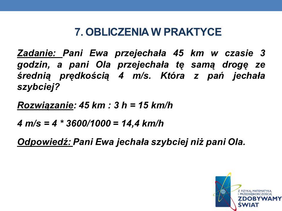 7. OBLICZENIA W PRAKTYCE Zadanie: Pani Ewa przejechała 45 km w czasie 3 godzin, a pani Ola przejechała tę samą drogę ze średnią prędkością 4 m/s. Któr