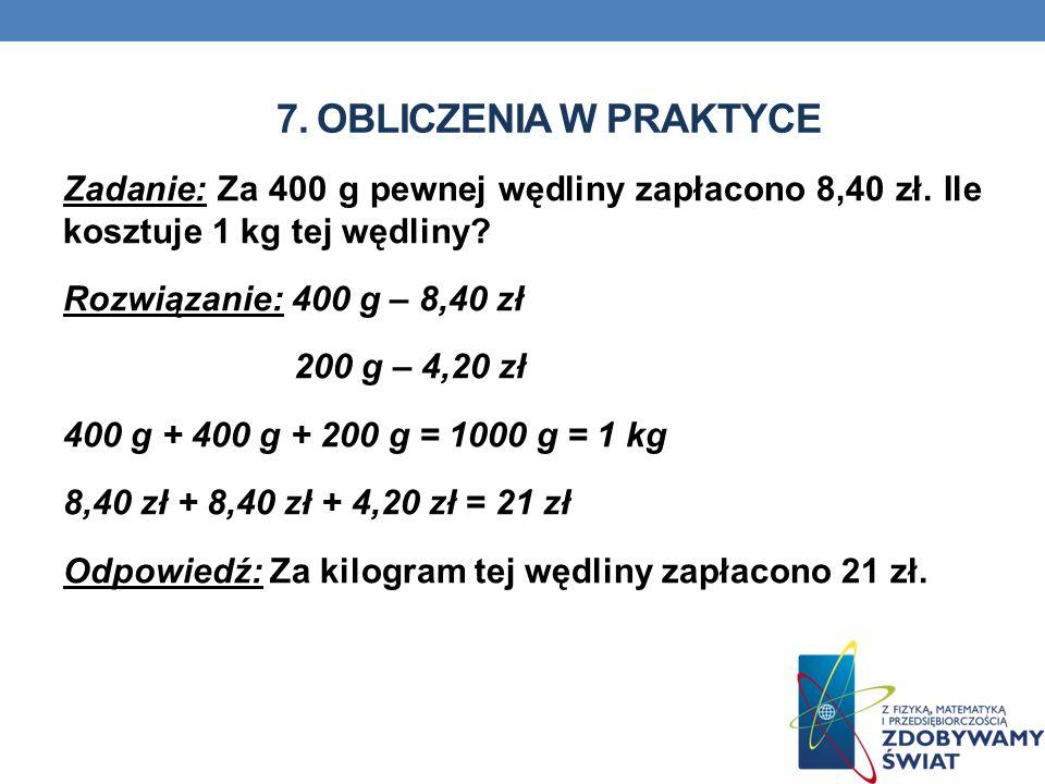 7. OBLICZENIA W PRAKTYCE Zadanie: Za 400 g pewnej wędliny zapłacono 8,40 zł. Ile kosztuje 1 kg tej wędliny? Rozwiązanie: 400 g – 8,40 zł 200 g – 4,20