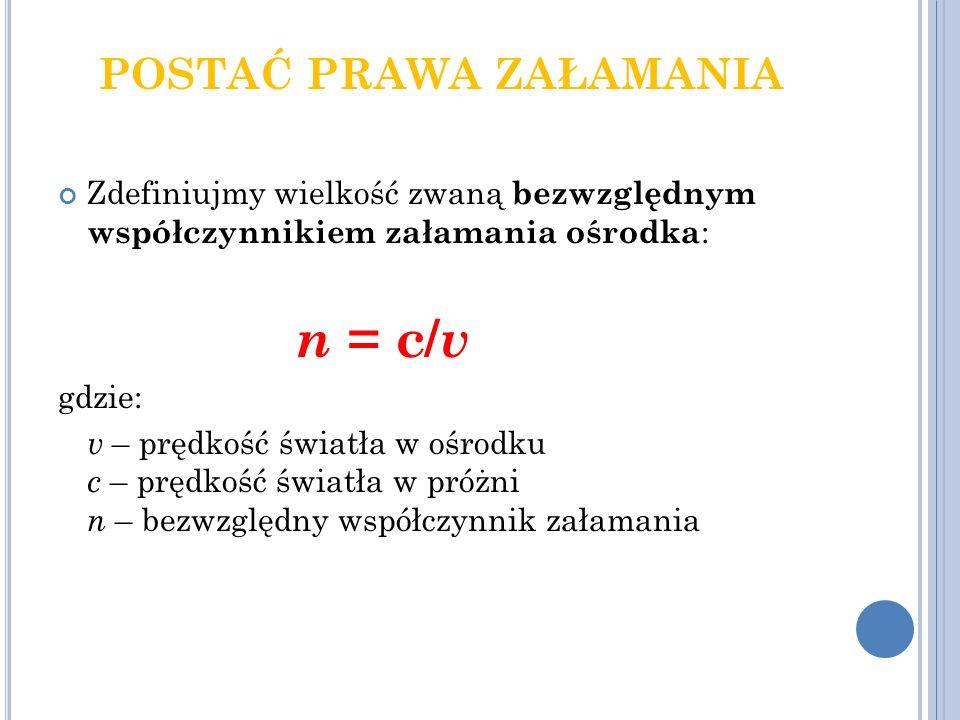 POSTAĆ PRAWA ZAŁAMANIA Zdefiniujmy wielkość zwaną bezwzględnym współczynnikiem załamania ośrodka : n = c/ v gdzie: v – prędkość światła w ośrodku c –