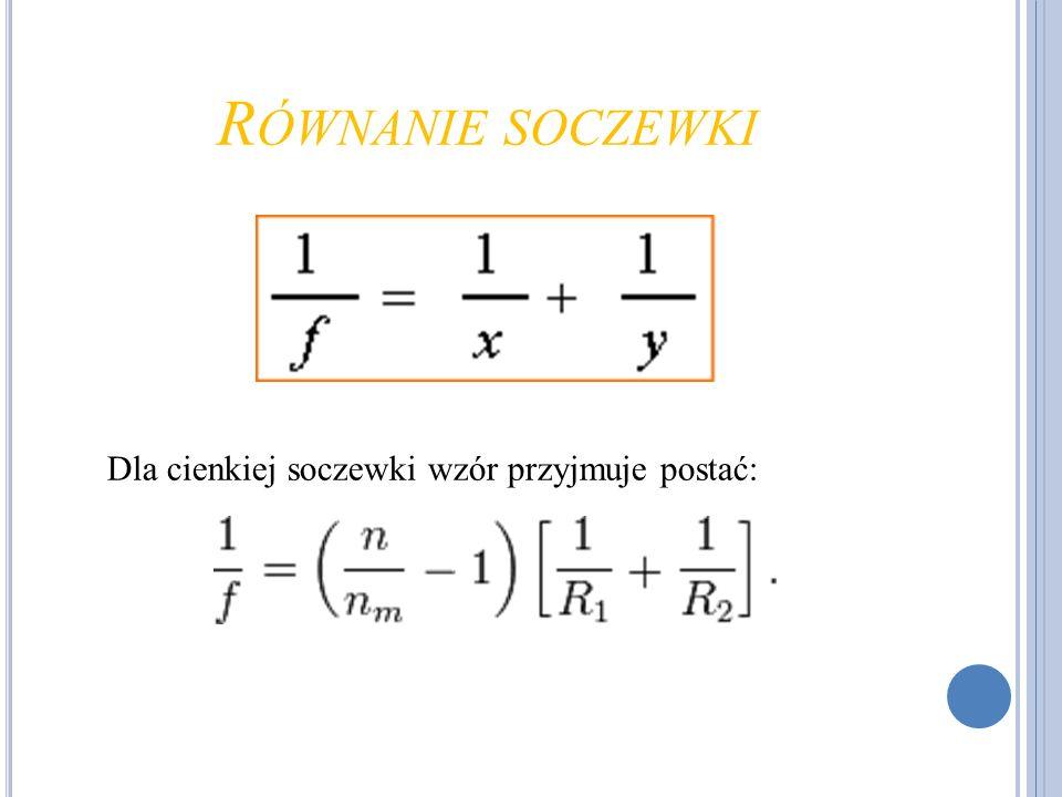 R ÓWNANIE SOCZEWKI Dla cienkiej soczewki wzór przyjmuje postać: