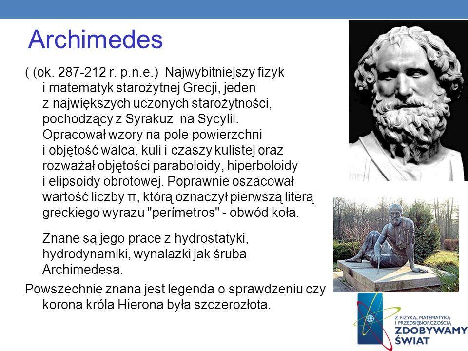 Archimedes ( (ok. 287-212 r. p.n.e.) Najwybitniejszy fizyk i matematyk starożytnej Grecji, jeden z największych uczonych starożytności, pochodzący z S