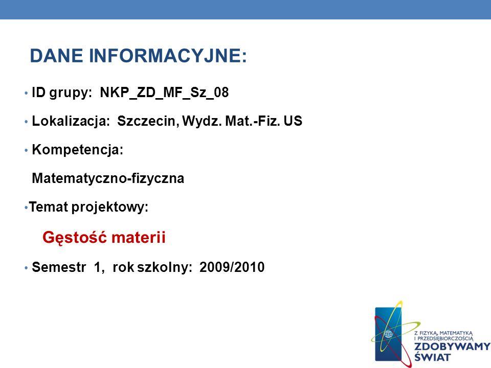 DANE INFORMACYJNE: ID grupy: NKP_ZD_MF_Sz_08 Lokalizacja: Szczecin, Wydz. Mat.-Fiz. US Kompetencja: Matematyczno-fizyczna Temat projektowy: Gęstość ma