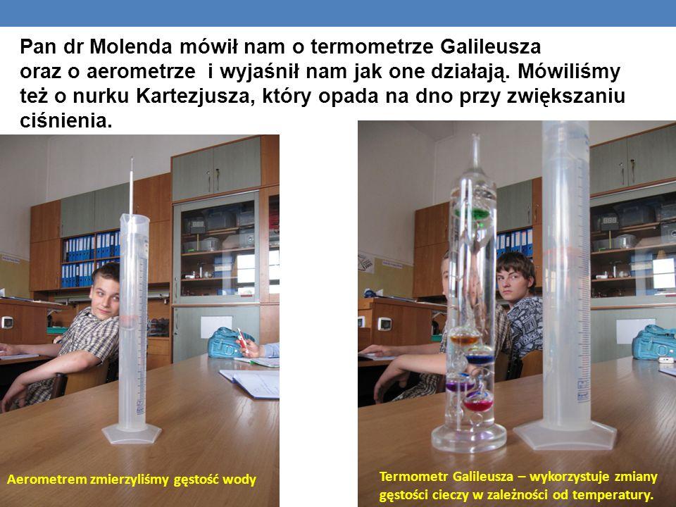 Pan dr Molenda mówił nam o termometrze Galileusza oraz o aerometrze i wyjaśnił nam jak one działają. Mówiliśmy też o nurku Kartezjusza, który opada na