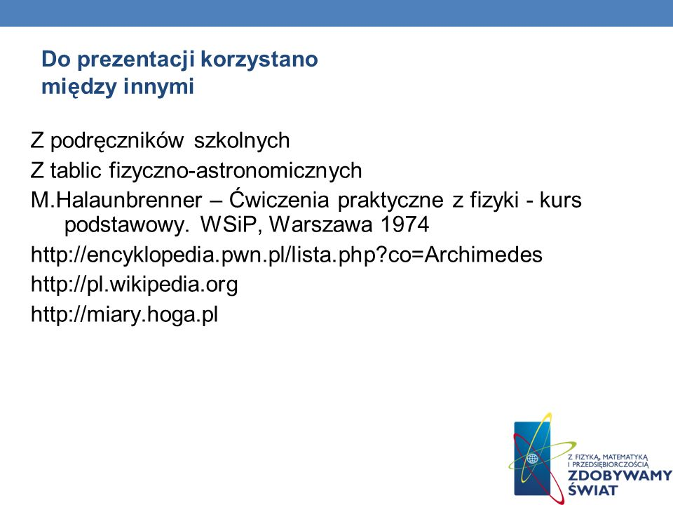 Do prezentacji korzystano między innymi Z podręczników szkolnych Z tablic fizyczno-astronomicznych M.Halaunbrenner – Ćwiczenia praktyczne z fizyki - k
