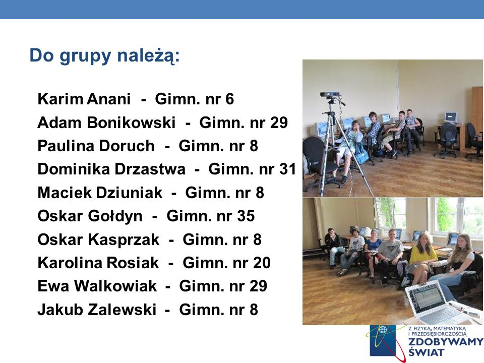 Do grupy należą: Karim Anani - Gimn. nr 6 Adam Bonikowski - Gimn. nr 29 Paulina Doruch - Gimn. nr 8 Dominika Drzastwa - Gimn. nr 31 Maciek Dziuniak -