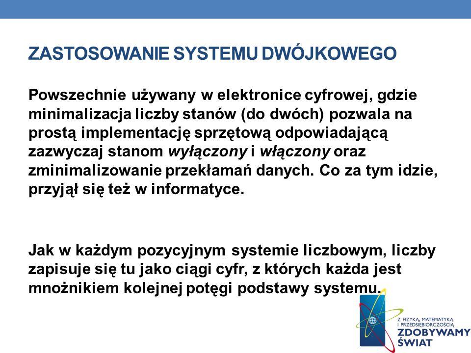 ZASTOSOWANIE SYSTEMU DWÓJKOWEGO Powszechnie używany w elektronice cyfrowej, gdzie minimalizacja liczby stanów (do dwóch) pozwala na prostą implementac