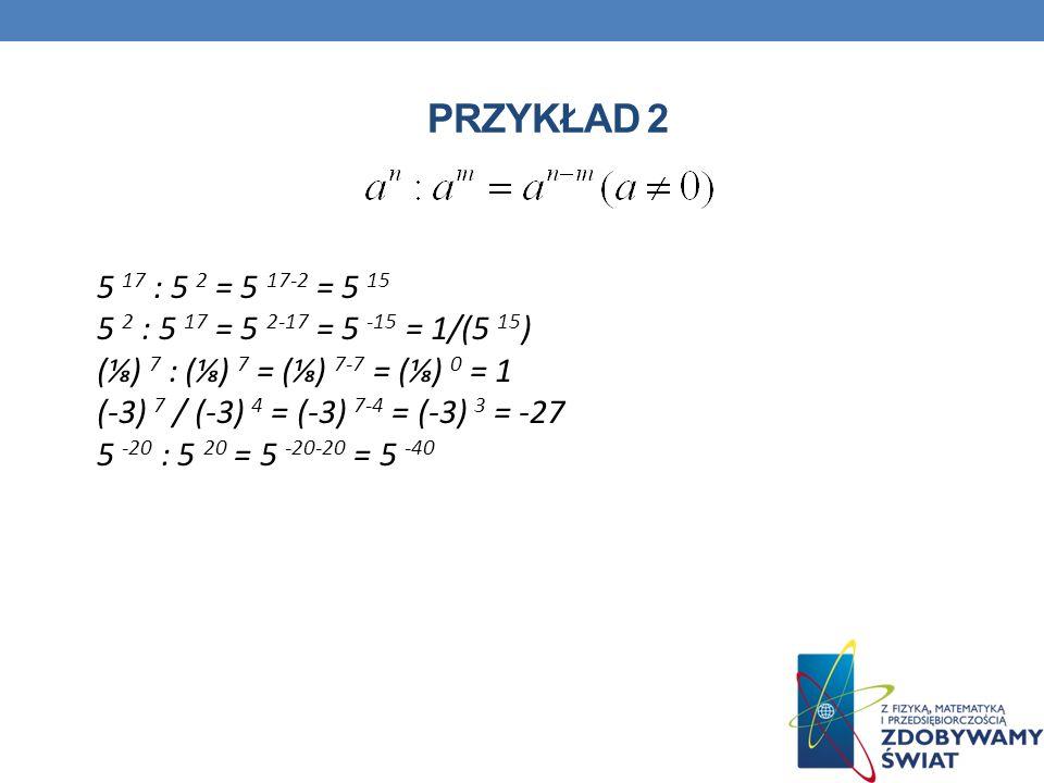 PRZYKŁAD 2 5 17 : 5 2 = 5 17-2 = 5 15 5 2 : 5 17 = 5 2-17 = 5 -15 = 1/(5 15 ) () 7 : () 7 = () 7-7 = () 0 = 1 (-3) 7 / (-3) 4 = (-3) 7-4 = (-3) 3 = -2