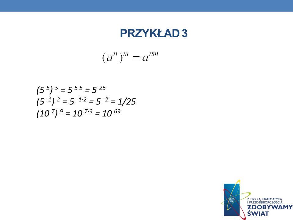 PRZYKŁAD 3 (5 5 ) 5 = 5 55 = 5 25 (5 -1 ) 2 = 5 -12 = 5 -2 = 1/25 (10 7 ) 9 = 10 79 = 10 63
