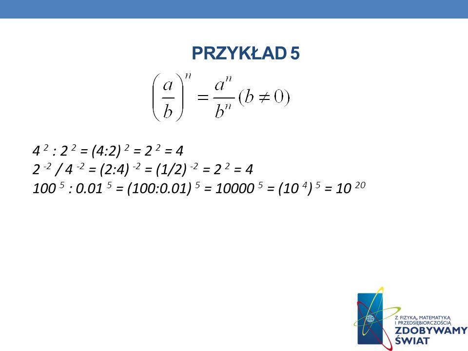 PRZYKŁAD 5 4 2 : 2 2 = (4:2) 2 = 2 2 = 4 2 -2 / 4 -2 = (2:4) -2 = (1/2) -2 = 2 2 = 4 100 5 : 0.01 5 = (100:0.01) 5 = 10000 5 = (10 4 ) 5 = 10 20