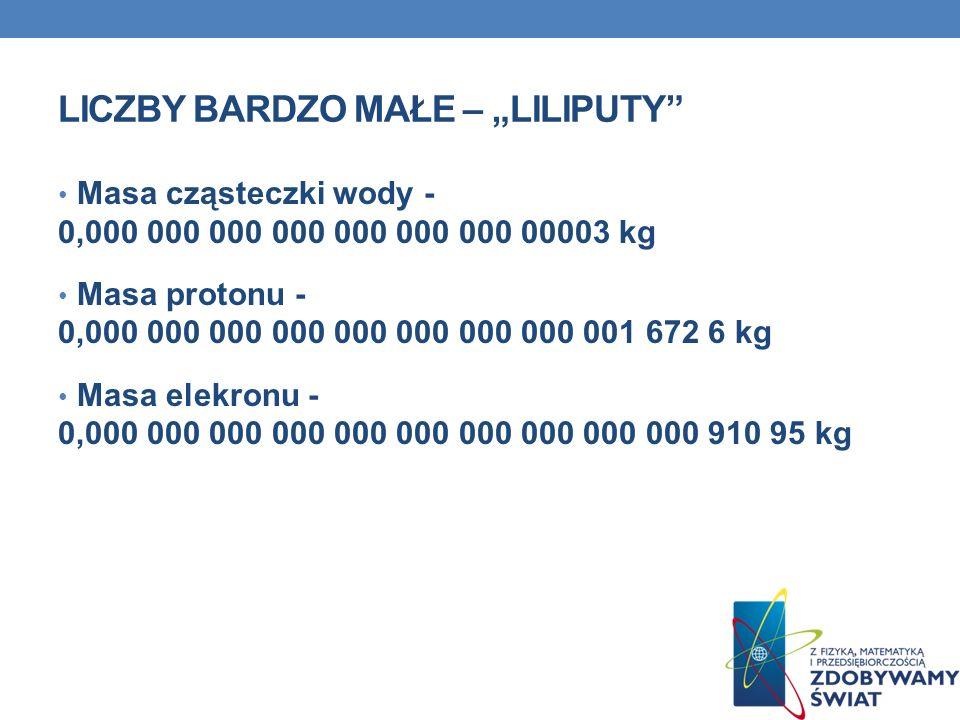 LICZBY BARDZO MAŁE – LILIPUTY Masa cząsteczki wody - 0,000 000 000 000 000 000 000 00003 kg Masa protonu - 0,000 000 000 000 000 000 000 000 001 672 6