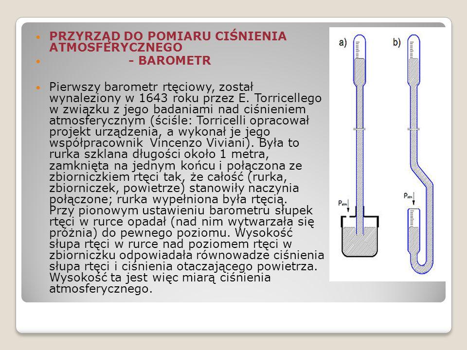 PRZYRZĄD DO POMIARU CIŚNIENIA ATMOSFERYCZNEGO - BAROMETR Pierwszy barometr rtęciowy, został wynaleziony w 1643 roku przez E. Torricellego w związku z