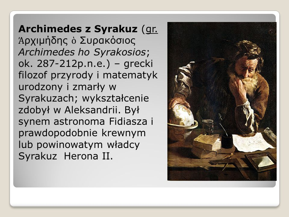 Archimedes z Syrakuz (gr. ρχιμήδης Συρακόσιος Archimedes ho Syrakosios; ok. 287-212p.n.e.) – grecki filozof przyrody i matematyk urodzony i zmarły w S