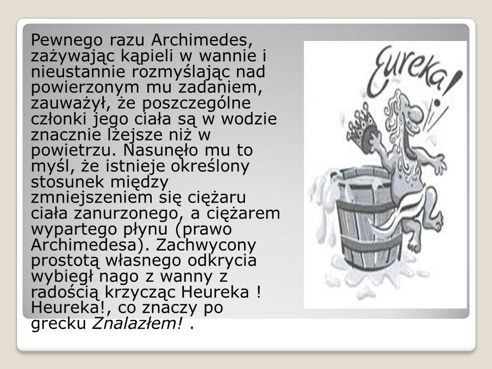 Pewnego razu Archimedes, zażywając kąpieli w wannie i nieustannie rozmyślając nad powierzonym mu zadaniem, zauważył, że poszczególne członki jego ciał
