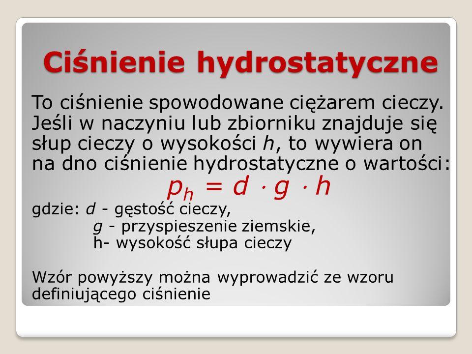 Ciśnienie hydrostatyczne To ciśnienie spowodowane ciężarem cieczy. Jeśli w naczyniu lub zbiorniku znajduje się słup cieczy o wysokości h, to wywiera o