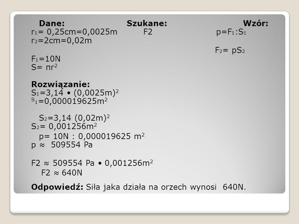 Dane: Szukane: Wzór: r 1 = 0,25cm=0,0025m F2 p=F 1 :S 1 r 2 =2cm=0,02m F 2 = pS 2 F 1 =10N S= πr 2 Rozwiązanie: S 1 =3,14 (0,0025m) 2 S 1 =0,000019625