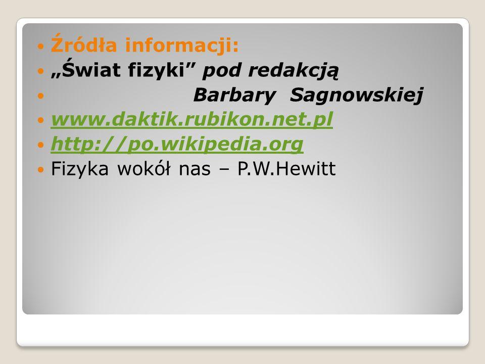 Źródła informacji: Świat fizyki pod redakcją Barbary Sagnowskiej www.daktik.rubikon.net.pl http://po.wikipedia.org Fizyka wokół nas – P.W.Hewitt