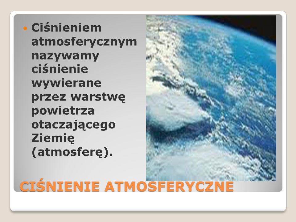 CIŚNIENIE ATMOSFERYCZNE Ciśnieniem atmosferycznym nazywamy ciśnienie wywierane przez warstwę powietrza otaczającego Ziemię (atmosferę).