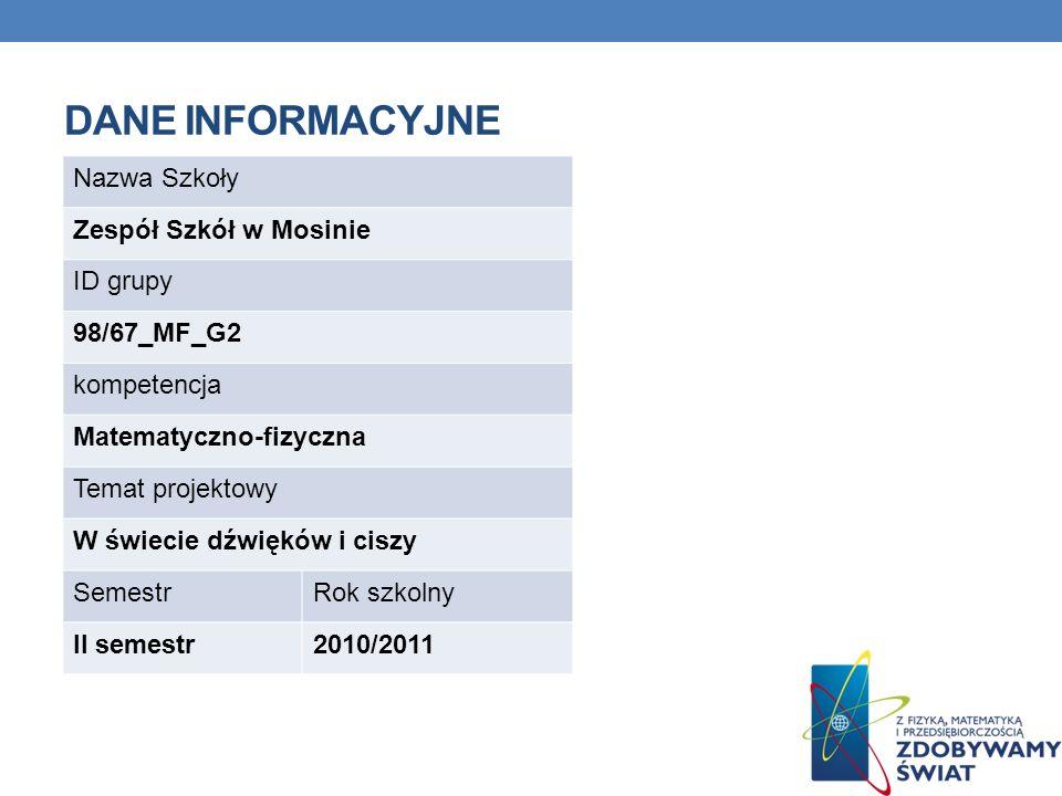 DANE INFORMACYJNE Nazwa Szkoły Zespół Szkół w Mosinie ID grupy 98/67_MF_G2 kompetencja Matematyczno-fizyczna Temat projektowy W świecie dźwięków i ciszy SemestrRok szkolny II semestr2010/2011