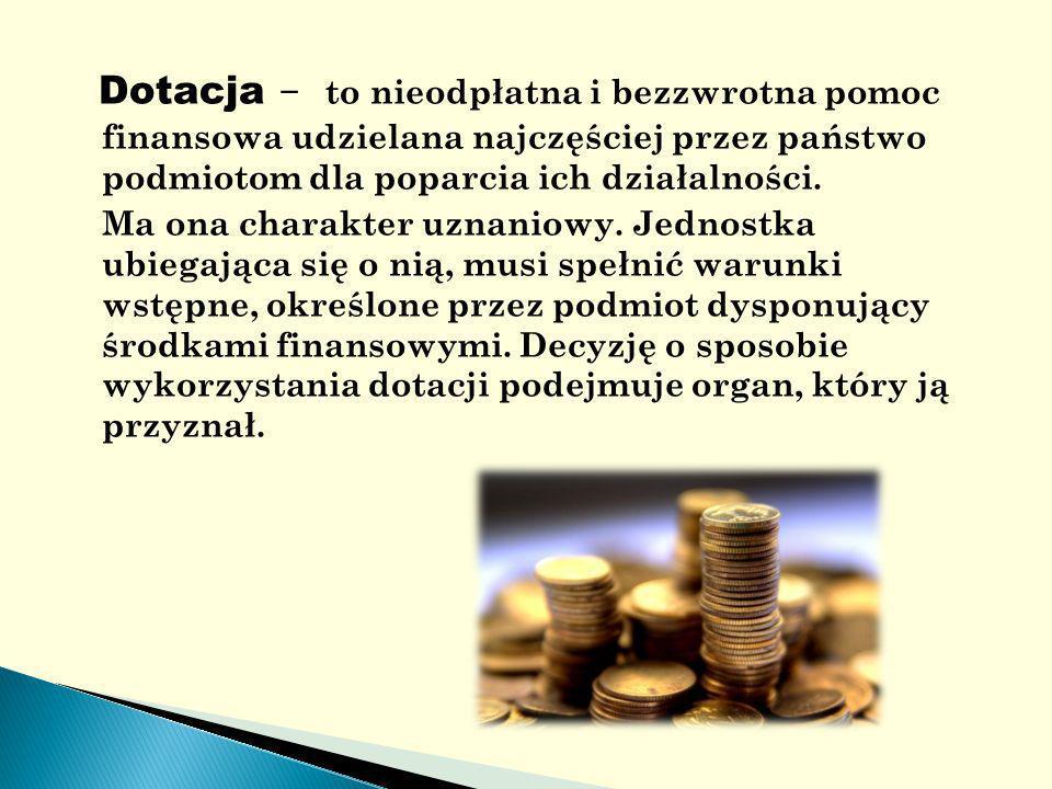 Dotacja - to nieodpłatna i bezzwrotna pomoc finansowa udzielana najczęściej przez państwo podmiotom dla poparcia ich działalności.