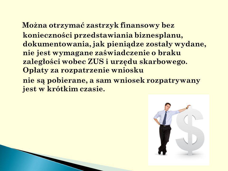 Można otrzymać zastrzyk finansowy bez konieczności przedstawiania biznesplanu, dokumentowania, jak pieniądze zostały wydane, nie jest wymagane zaświadczenie o braku zaległości wobec ZUS i urzędu skarbowego.