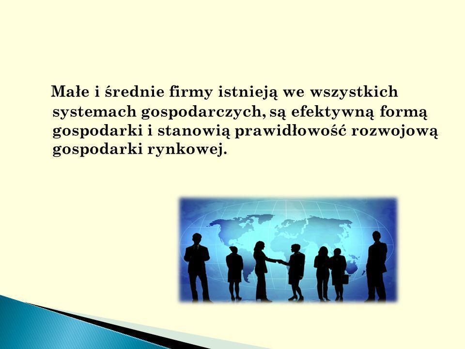 Małe i średnie firmy istnieją we wszystkich systemach gospodarczych, są efektywną formą gospodarki i stanowią prawidłowość rozwojową gospodarki rynkowej.