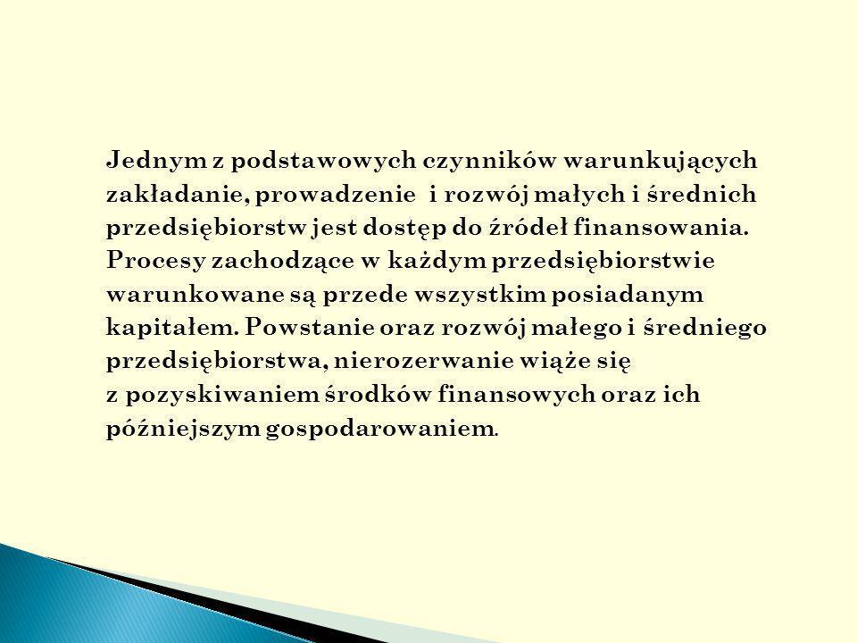 Do największych barier rozwoju małych firm należą właśnie bariery finansowe związane z ograniczoną możliwością uzyskania środków finansowych na start i prowadzenie działalności gospodarczej ze względu na wysoką stopę oprocentowania kredytów i pożyczek oraz wysokie wymagania formalne ich uzyskania, a także utrudniony dostęp do zewnętrznych (krajowych i zagranicznych ) ź ródeł kapitału.