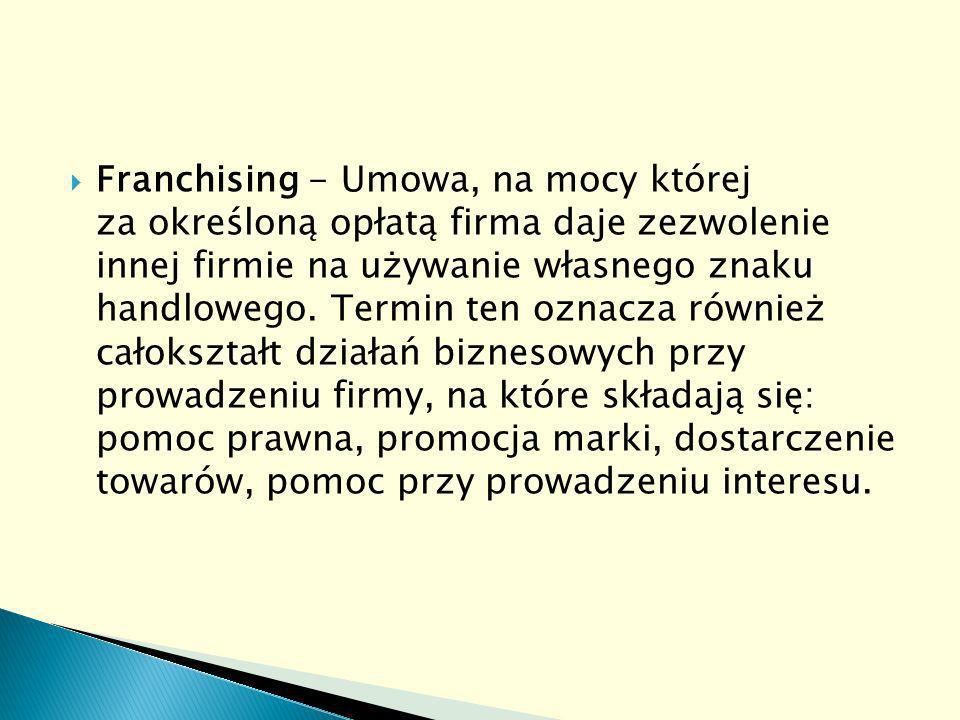 Franchising - Umowa, na mocy której za określoną opłatą firma daje zezwolenie innej firmie na używanie własnego znaku handlowego.