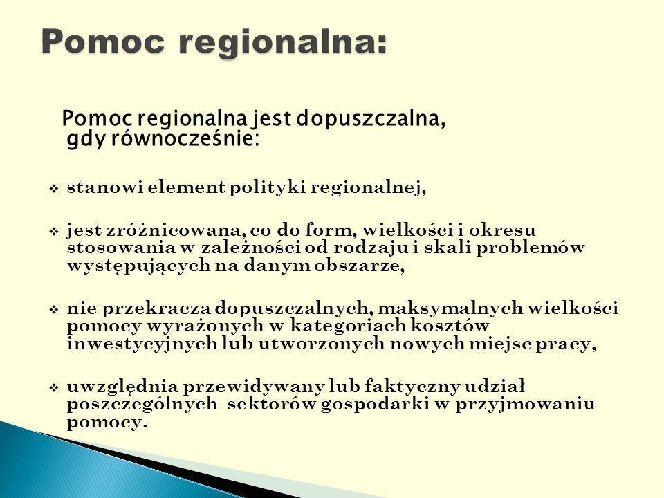 Pomoc regionalna jest dopuszczalna, gdy równocześnie: stanowi element polityki regionalnej, jest zróżnicowana, co do form, wielkości i okresu stosowania w zależności od rodzaju i skali problemów występujących na danym obszarze, nie przekracza dopuszczalnych, maksymalnych wielkości pomocy wyrażonych w kategoriach kosztów inwestycyjnych lub utworzonych nowych miejsc pracy, uwzględnia przewidywany lub faktyczny udział poszczególnych sektorów gospodarki w przyjmowaniu pomocy.