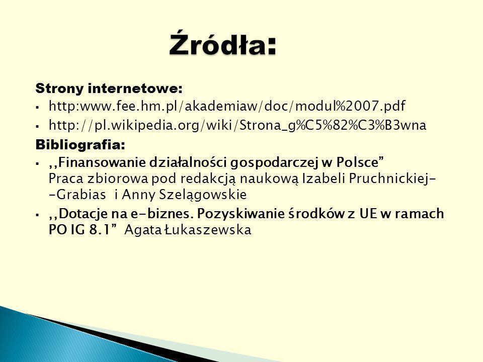 Strony internetowe: http:www.fee.hm.pl/akademiaw/doc/modul%2007.pdf http://pl.wikipedia.org/wiki/Strona_g%C5%82%C3%B3wna Bibliografia:,,Finansowanie działalności gospodarczej w Polsce Praca zbiorowa pod redakcją naukową Izabeli Pruchnickiej- -Grabias i Anny Szelągowskie,,Dotacje na e-biznes.