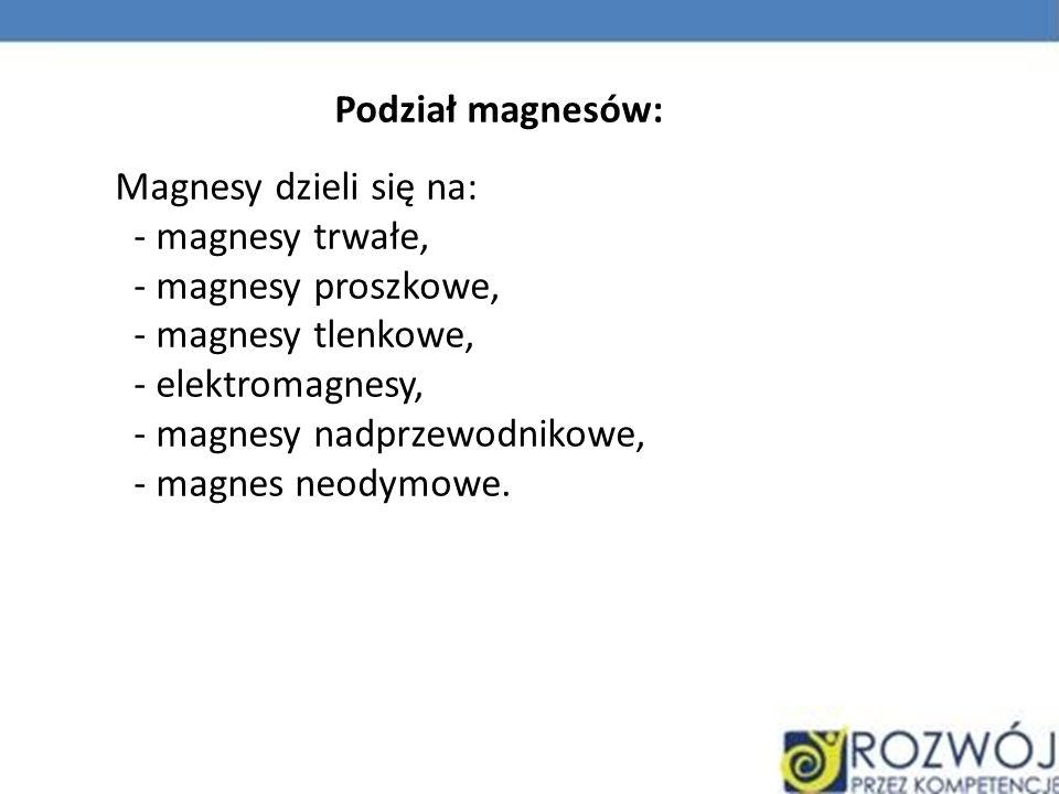 Magnesy dzieli się na: - magnesy trwałe, - magnesy proszkowe, - magnesy tlenkowe, - elektromagnesy, - magnesy nadprzewodnikowe, - magnes neodymowe. Po