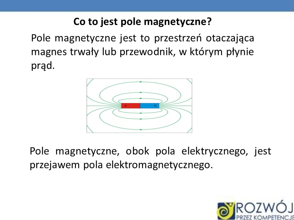 Pole magnetyczne jest to przestrzeń otaczająca magnes trwały lub przewodnik, w którym płynie prąd. Pole magnetyczne, obok pola elektrycznego, jest prz