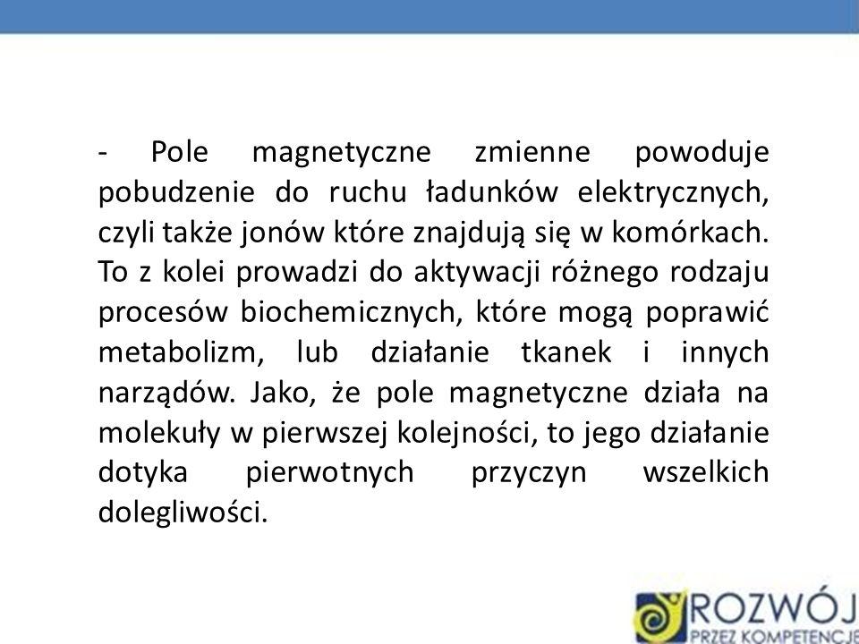 - Pole magnetyczne zmienne powoduje pobudzenie do ruchu ładunków elektrycznych, czyli także jonów które znajdują się w komórkach. To z kolei prowadzi