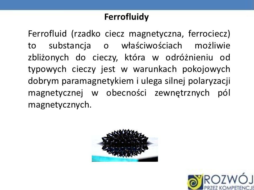 Ferrofluidy Ferrofluid (rzadko ciecz magnetyczna, ferrociecz) to substancja o właściwościach możliwie zbliżonych do cieczy, która w odróżnieniu od typ