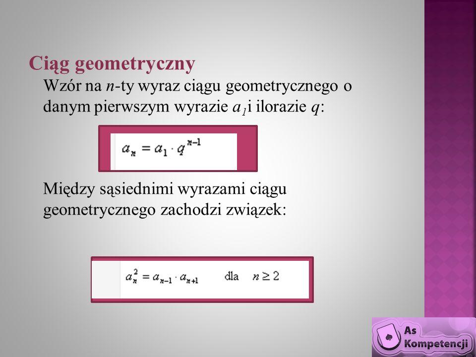 Ciąg geometryczny Wzór na n-ty wyraz ciągu geometrycznego o danym pierwszym wyrazie a 1 i ilorazie q: Między sąsiednimi wyrazami ciągu geometrycznego