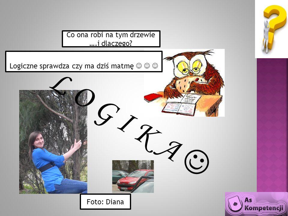Logiczne sprawdza czy ma dziś matmę Foto: Diana Co ona robi na tym drzewie ….i dlaczego? L O G I K A