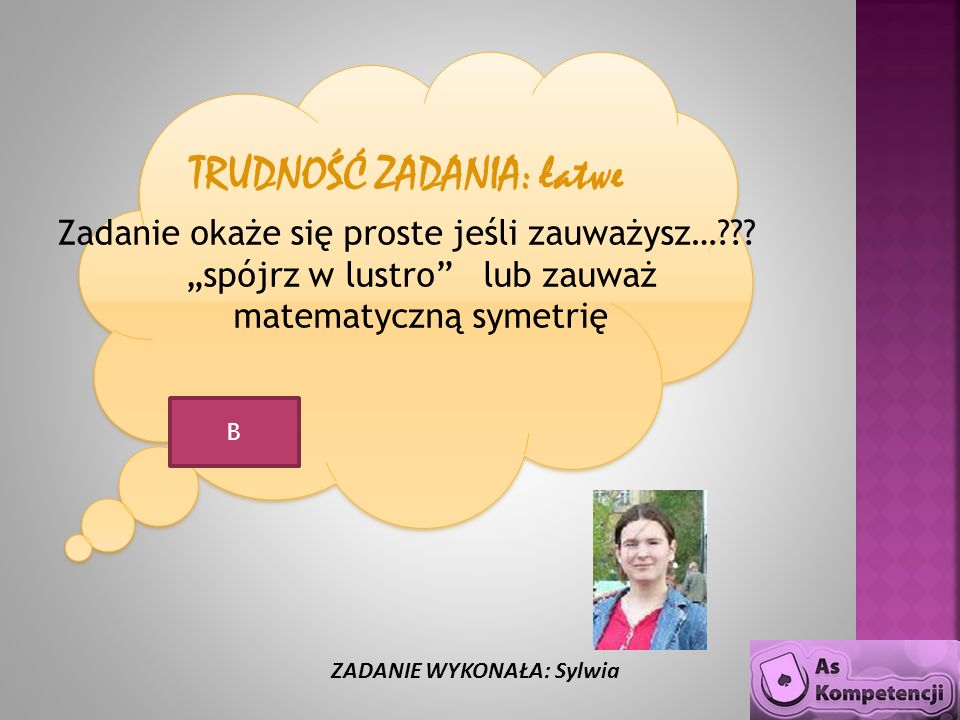 TRUDNOŚĆ ZADANIA: łatwe Zadanie okaże się proste jeśli zauważysz…??? spójrz w lustro lub zauważ matematyczną symetrię ZADANIE WYKONAŁA: Sylwia B
