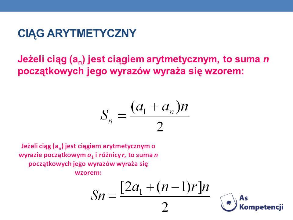 CIĄG ARYTMETYCZNY Jeżeli ciąg (a n ) jest ciągiem arytmetycznym, to suma n początkowych jego wyrazów wyraża się wzorem: Jeżeli ciąg (a n ) jest ciągie
