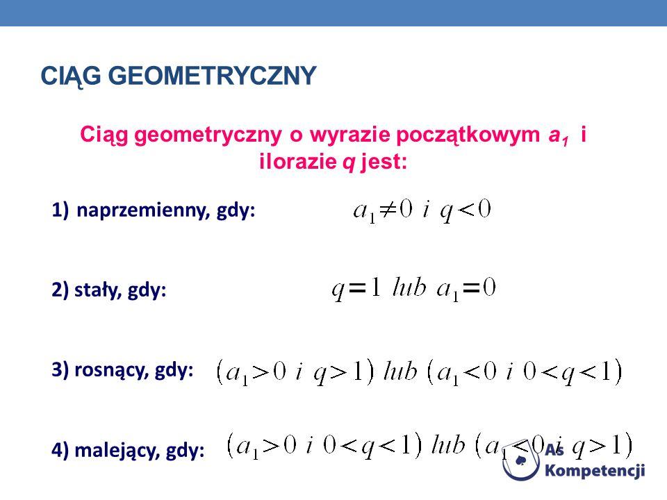 CIĄG GEOMETRYCZNY Ciąg geometryczny o wyrazie początkowym a 1 i ilorazie q jest: 1)naprzemienny, gdy: 2) stały, gdy: 3) rosnący, gdy: 4) malejący, gdy