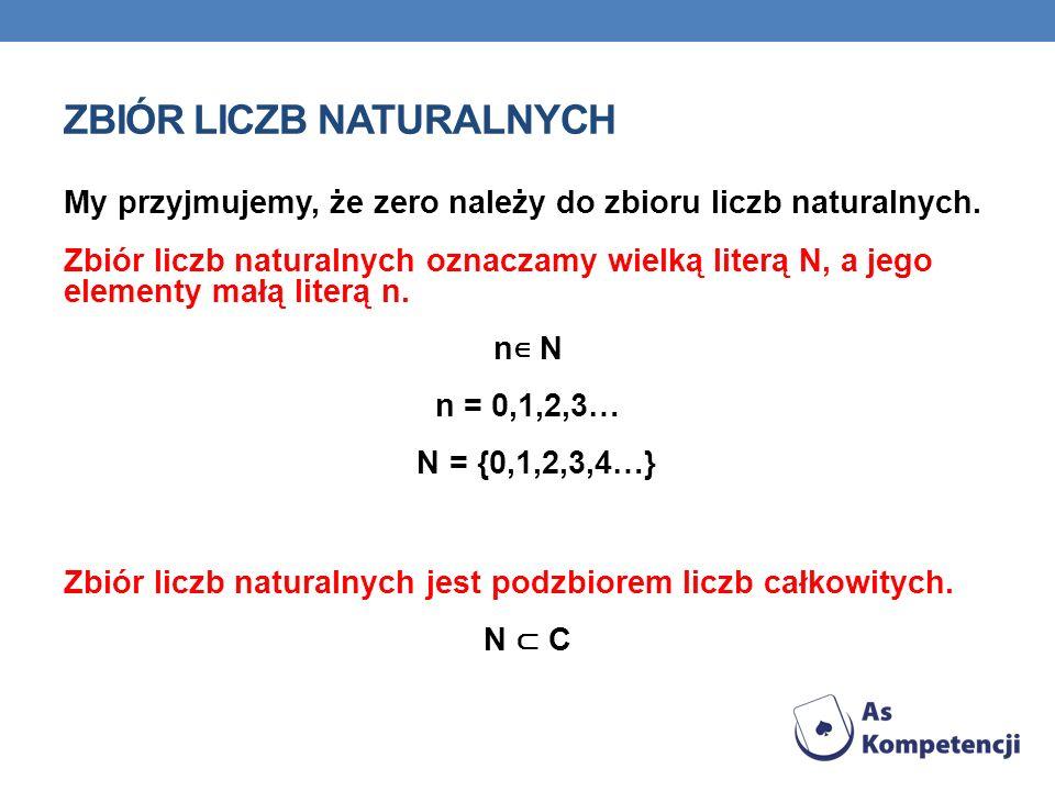 ZBIÓR LICZB NATURALNYCH My przyjmujemy, że zero należy do zbioru liczb naturalnych. Zbiór liczb naturalnych oznaczamy wielką literą N, a jego elementy