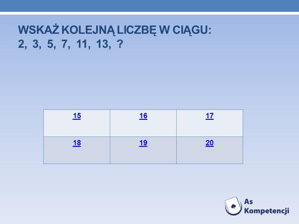 WSKAŻ KOLEJNĄ LICZBĘ W CIĄGU: 2, 3, 5, 7, 11, 13, ? 151617 181920