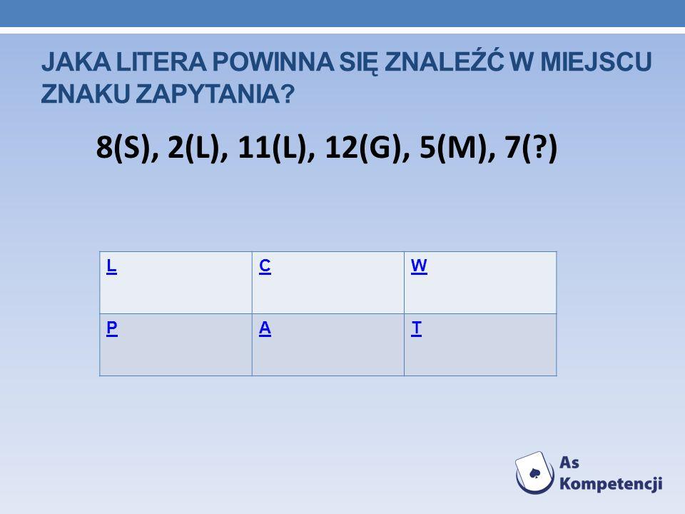 JAKA LITERA POWINNA SIĘ ZNALEŹĆ W MIEJSCU ZNAKU ZAPYTANIA? LCW PAT 8(S), 2(L), 11(L), 12(G), 5(M), 7(?)