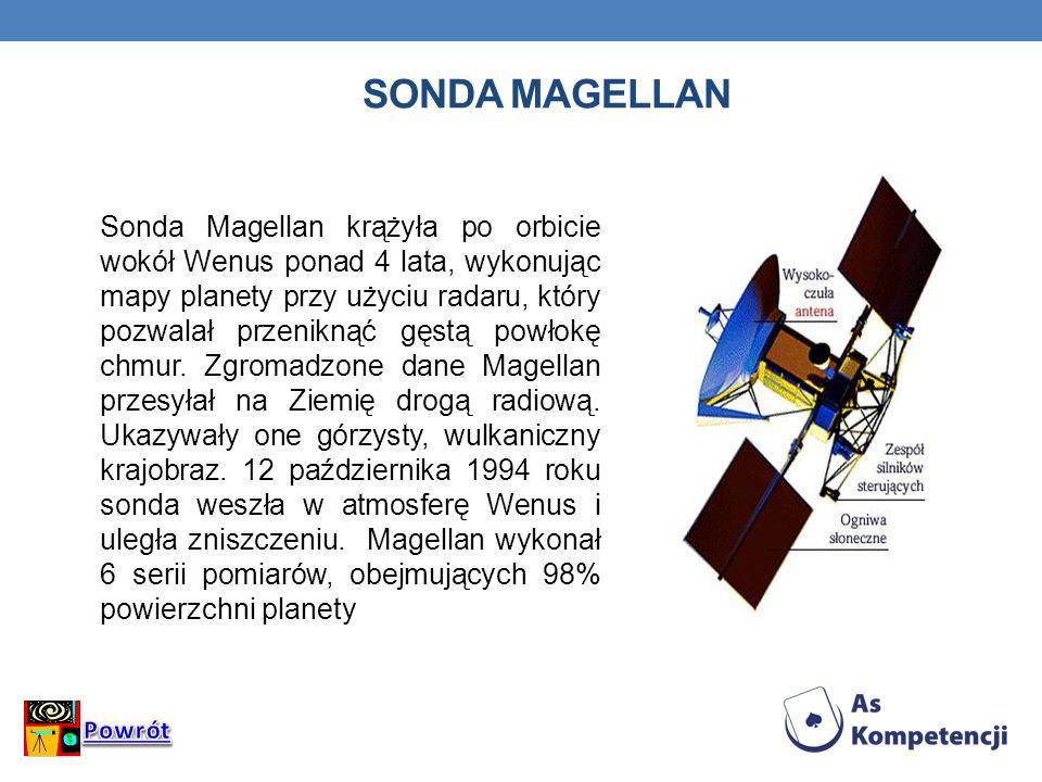 SONDA MAGELLAN Sonda Magellan krążyła po orbicie wokół Wenus ponad 4 lata, wykonując mapy planety przy użyciu radaru, który pozwalał przeniknąć gęstą