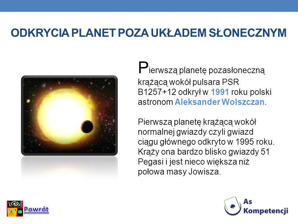 ODKRYCIA PLANET POZA UKŁADEM SŁONECZNYM P ierwszą planetę pozasłoneczną krążącą wokół pulsara PSR B1257+12 odkrył w 1991 roku polski astronom Aleksand