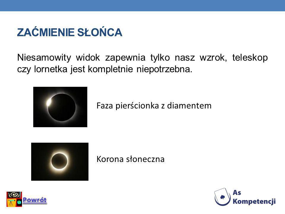 ZAĆMIENIE SŁOŃCA Niesamowity widok zapewnia tylko nasz wzrok, teleskop czy lornetka jest kompletnie niepotrzebna. Faza pierścionka z diamentem Korona