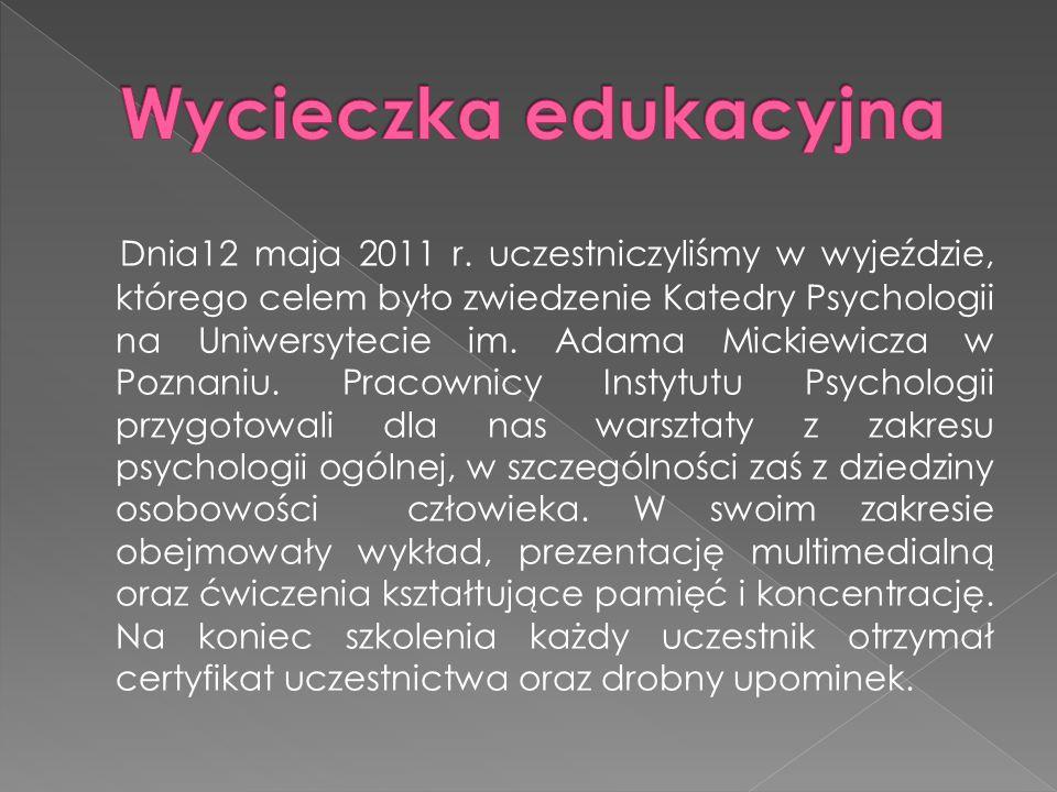Dnia12 maja 2011 r. uczestniczyliśmy w wyjeździe, którego celem było zwiedzenie Katedry Psychologii na Uniwersytecie im. Adama Mickiewicza w Poznaniu.