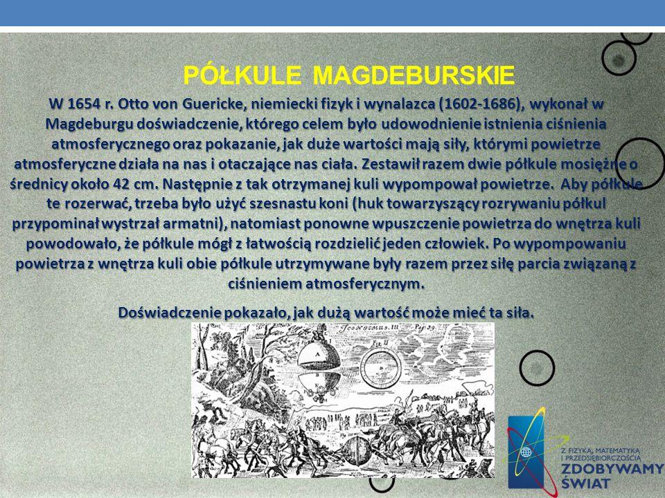 PÓŁKULE MAGDEBURSKIE W 1654 r. Otto von Guericke, niemiecki fizyk i wynalazca (1602-1686), wykonał w Magdeburgu doświadczenie, którego celem było udow